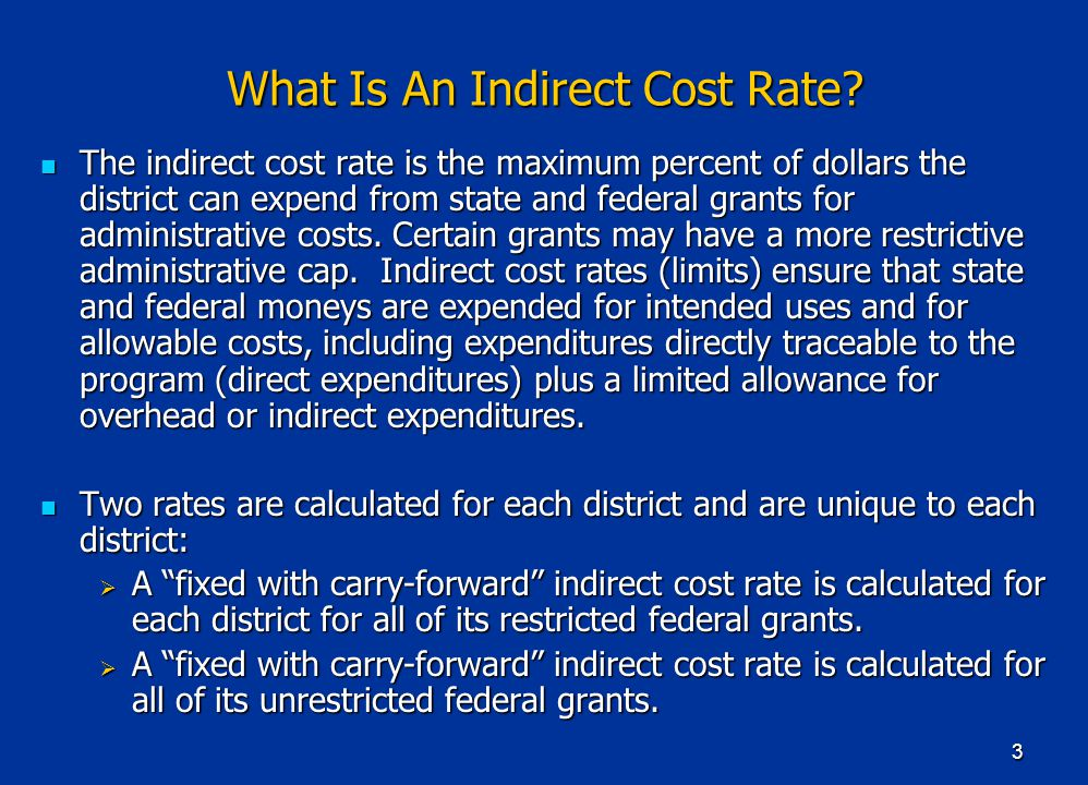 3 What Is An Indirect Cost Rate? The indirect cost rate is the maximum percent of dollars the district can expend from state and federal grants for ad