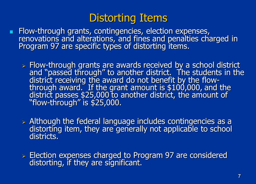 7 Distorting Items Flow-through grants, contingencies, election expenses, renovations and alterations, and fines and penalties charged in Program 97 are specific types of distorting items.