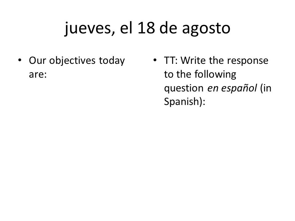 jueves, el 18 de agosto Our objectives today are: TT: Write the response to the following question en español (in Spanish):