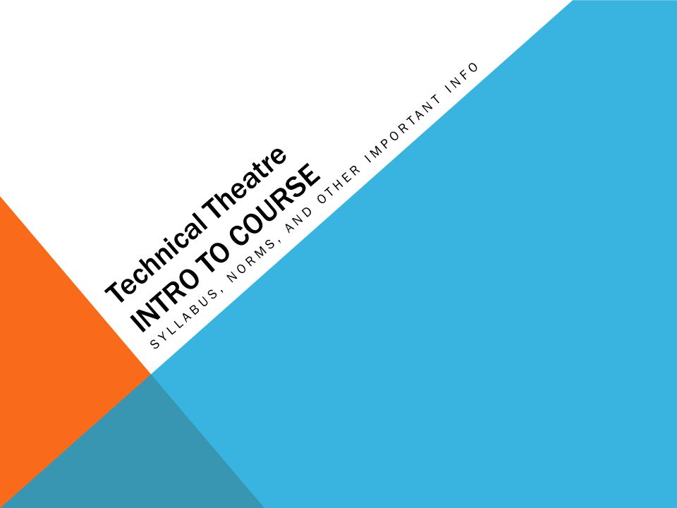 Technical Theatre INTRO TO COURSE SYLLABUS, NORMS, AND OTHER IMPORTANT INFO