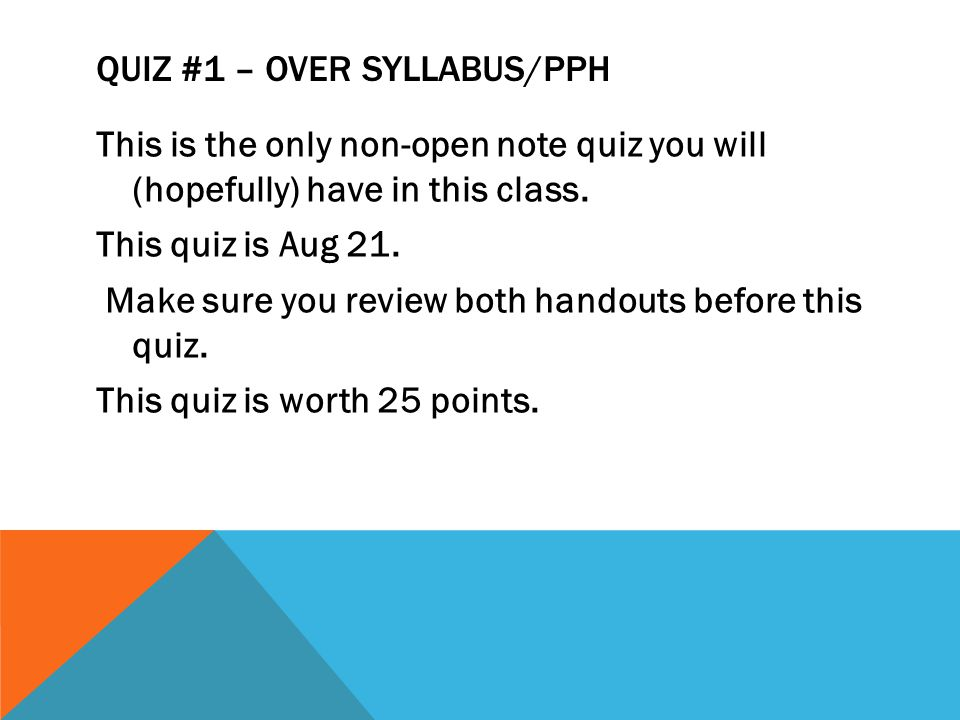 QUIZ #1 – OVER SYLLABUS/PPH This is the only non-open note quiz you will (hopefully) have in this class.