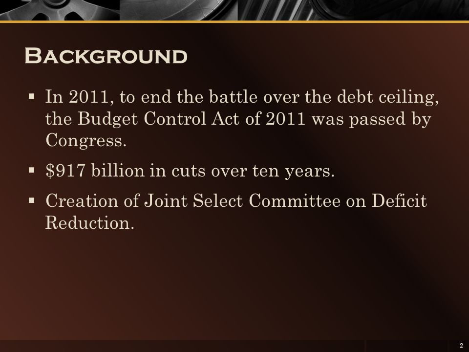 Background  In 2011, to end the battle over the debt ceiling, the Budget Control Act of 2011 was passed by Congress.