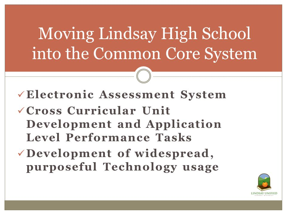 Electronic Assessment System Cross Curricular Unit Development and Application Level Performance Tasks Development of widespread, purposeful Technology usage Moving Lindsay High School into the Common Core System