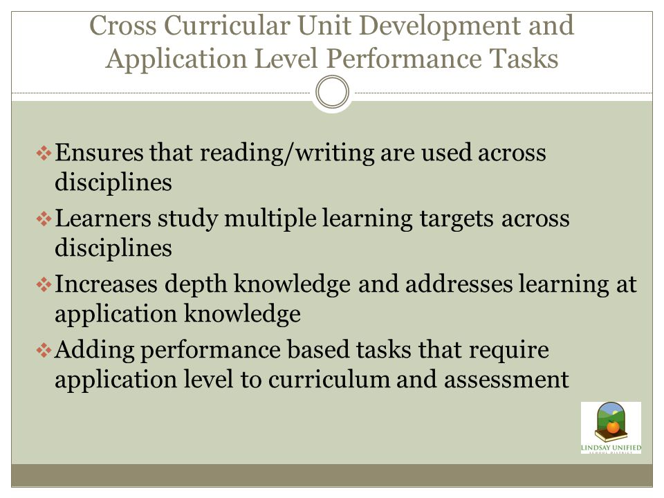 Cross Curricular Unit Development and Application Level Performance Tasks  Ensures that reading/writing are used across disciplines  Learners study multiple learning targets across disciplines  Increases depth knowledge and addresses learning at application knowledge  Adding performance based tasks that require application level to curriculum and assessment