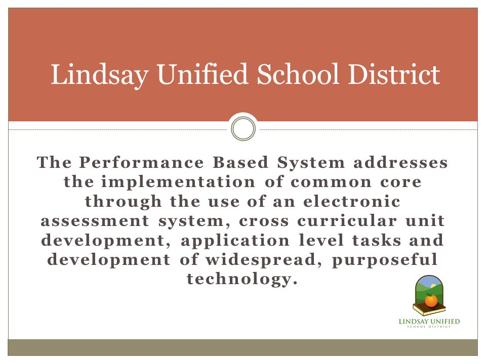 The Performance Based System addresses the implementation of common core through the use of an electronic assessment system, cross curricular unit development, application level tasks and development of widespread, purposeful technology.