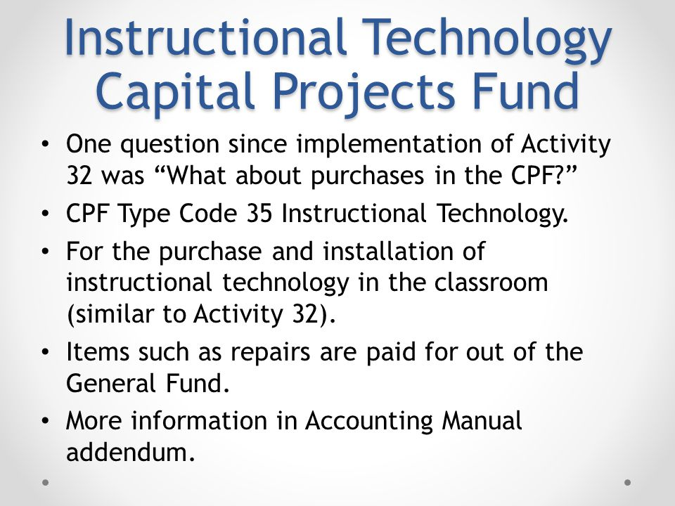 Instructional Technology Capital Projects Fund One question since implementation of Activity 32 was What about purchases in the CPF CPF Type Code 35 Instructional Technology.