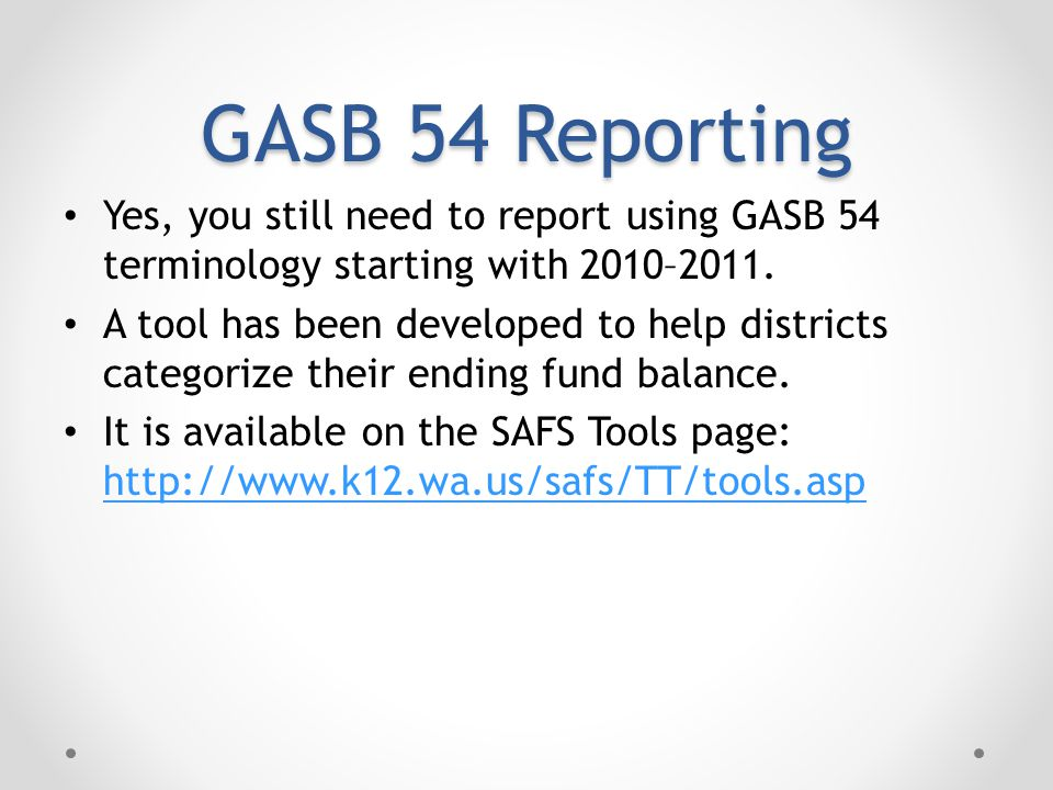 GASB 54 Reporting Yes, you still need to report using GASB 54 terminology starting with 2010–2011.