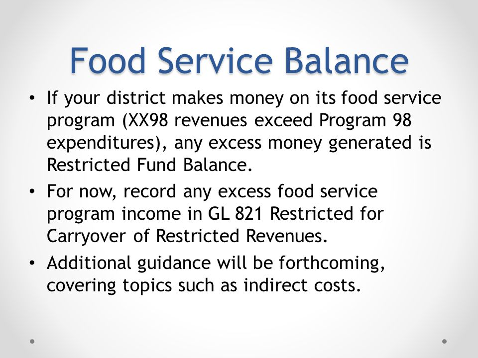 Food Service Balance If your district makes money on its food service program (XX98 revenues exceed Program 98 expenditures), any excess money generated is Restricted Fund Balance.