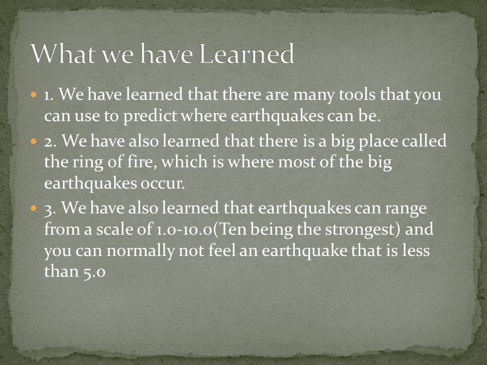 1. We have learned that there are many tools that you can use to predict where earthquakes can be.