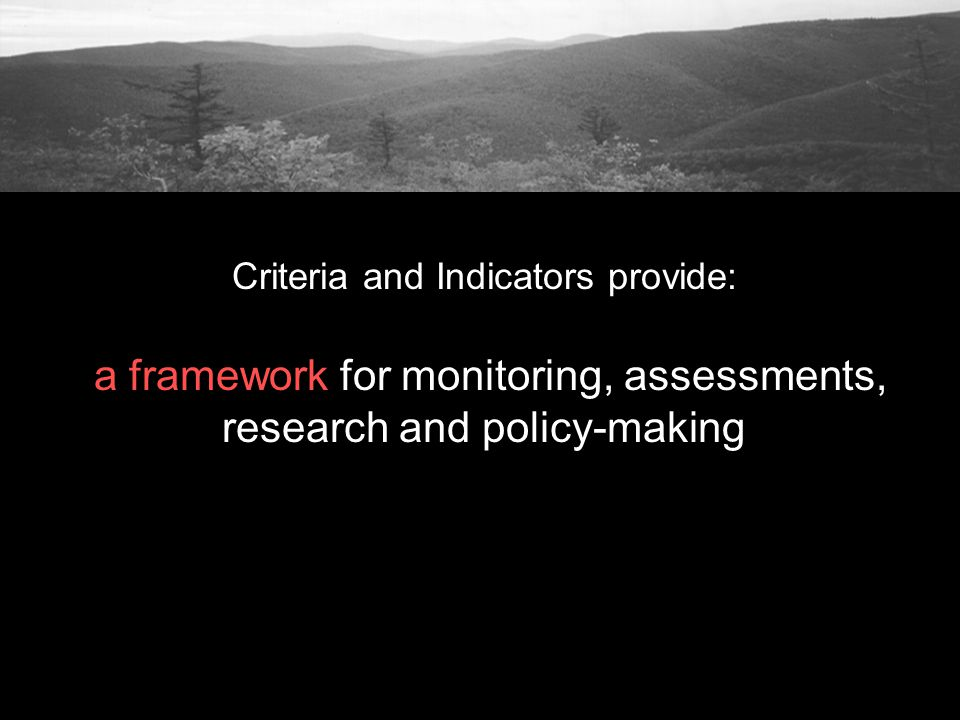Criteria and Indicators provide: a framework for monitoring, assessments, research and policy-making