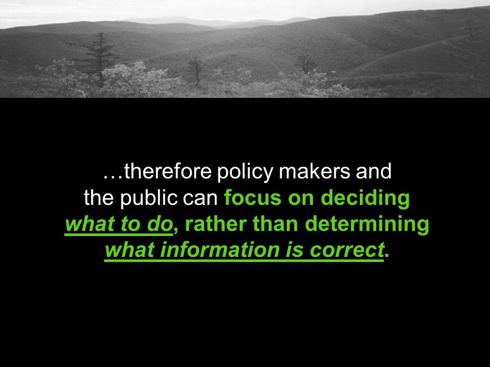 …therefore policy makers and the public can focus on deciding what to do, rather than determining what information is correct.