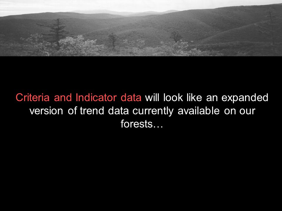 Criteria and Indicator data will look like an expanded version of trend data currently available on our forests…
