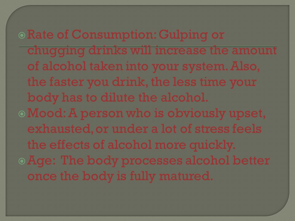  Rate of Consumption: Gulping or chugging drinks will increase the amount of alcohol taken into your system.