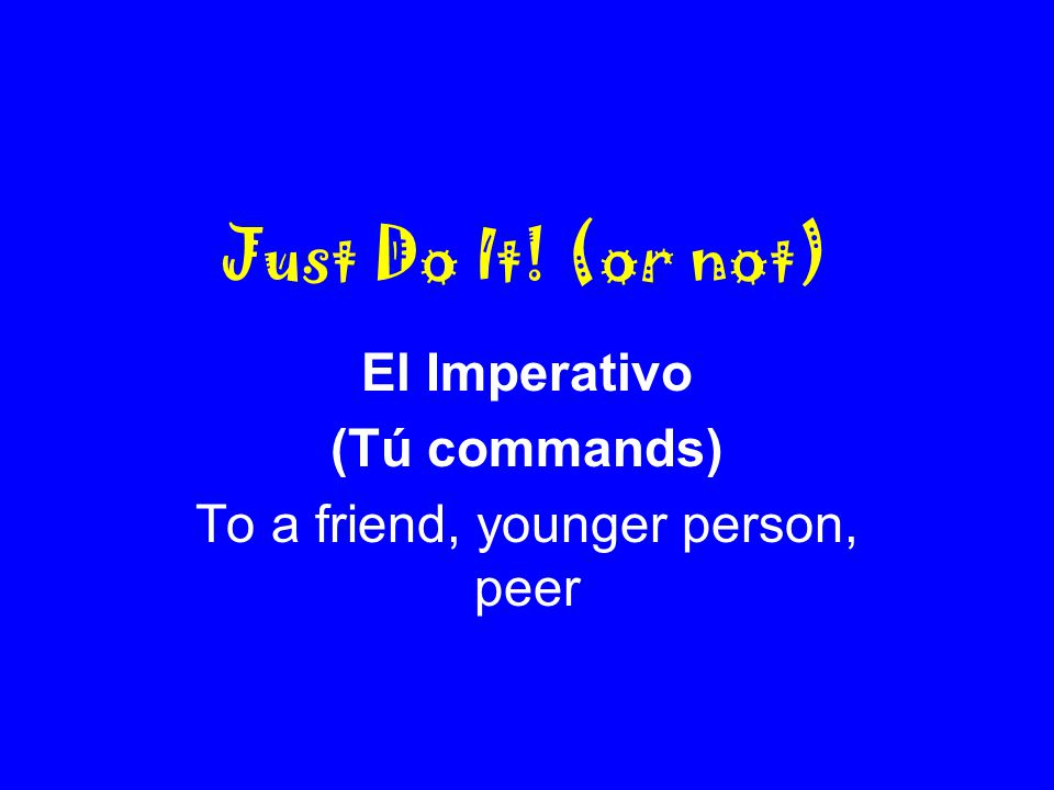 Just Do It! (or not) El Imperativo (Tú commands) To a friend, younger person, peer
