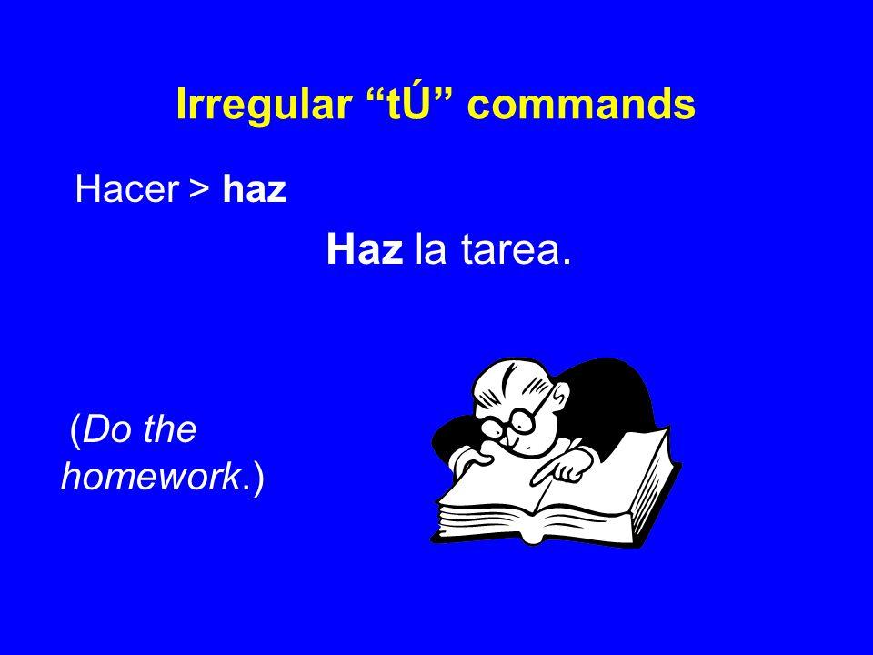 Irregular tÚ commands Hacer > haz Haz la tarea. (Do the homework.)
