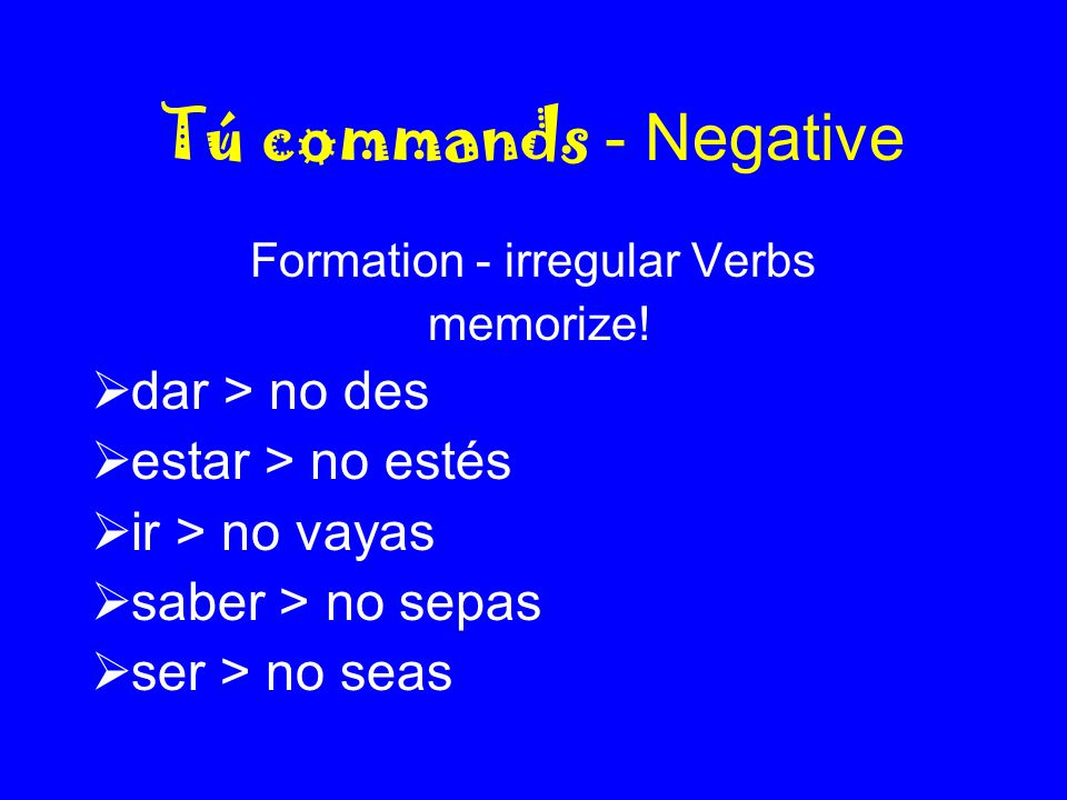 Tú commands - Negative Formation - irregular Verbs memorize!  dar > no des  estar > no estés  ir > no vayas  saber > no sepas  ser > no seas