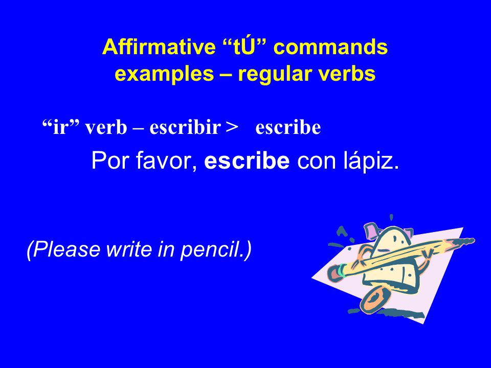 "Affirmative ""tÚ"" commands examples – regular verbs ""ir"" verb – escribir > escribe Por favor, escribe con lápiz. (Please write in pencil.)"