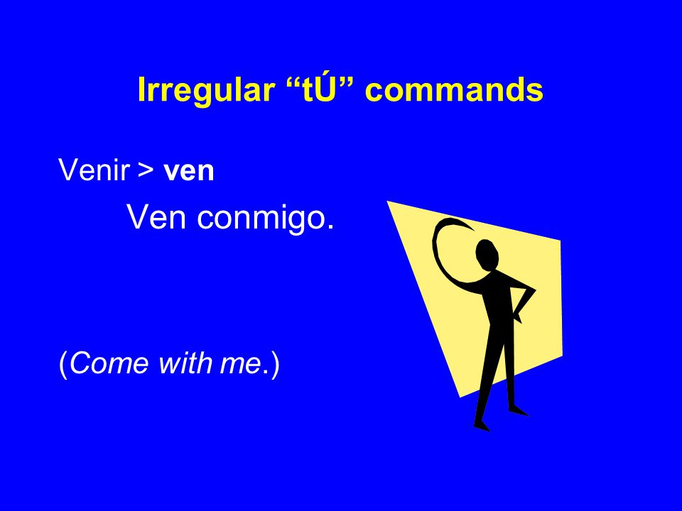 "Irregular ""tÚ"" commands Venir > ven Ven conmigo. (Come with me.)"