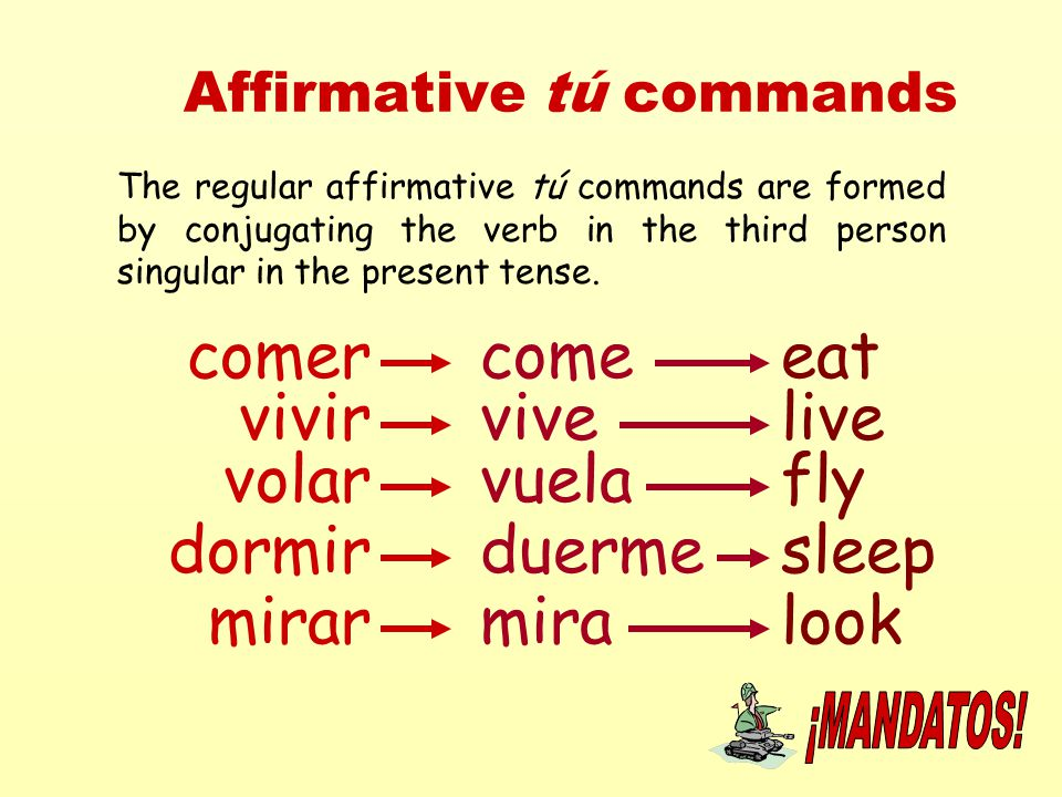 Affirmative tú commands The regular affirmative tú commands are formed by conjugating the verb in the third person singular in the present tense. come