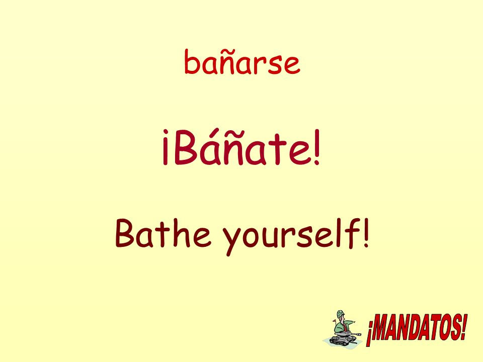 bañarse ¡Báñate! Bathe yourself!