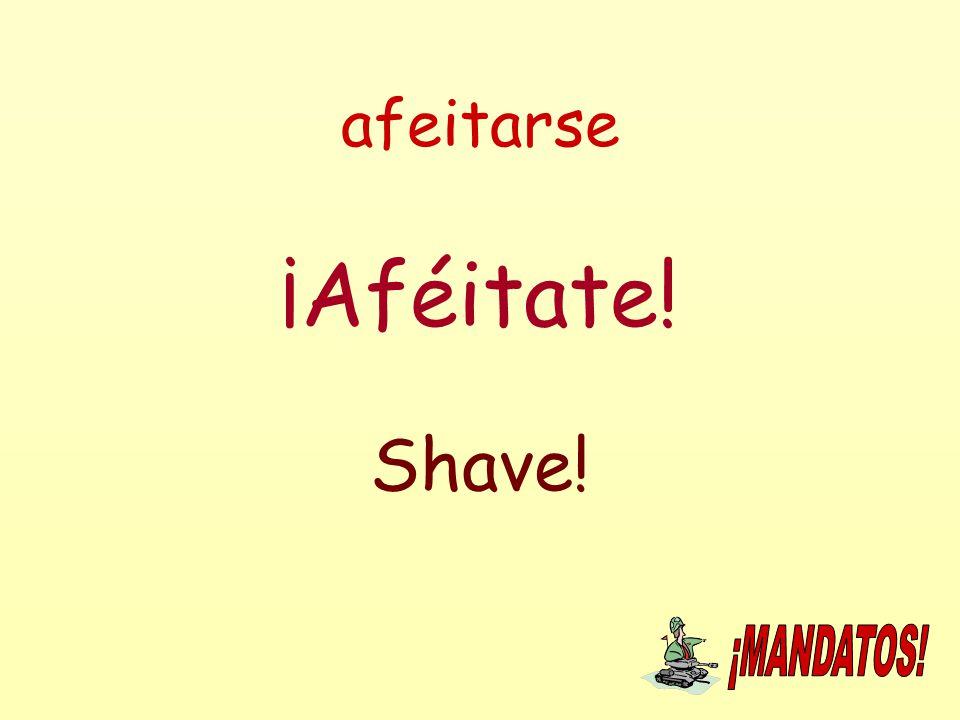afeitarse ¡Aféitate! Shave!