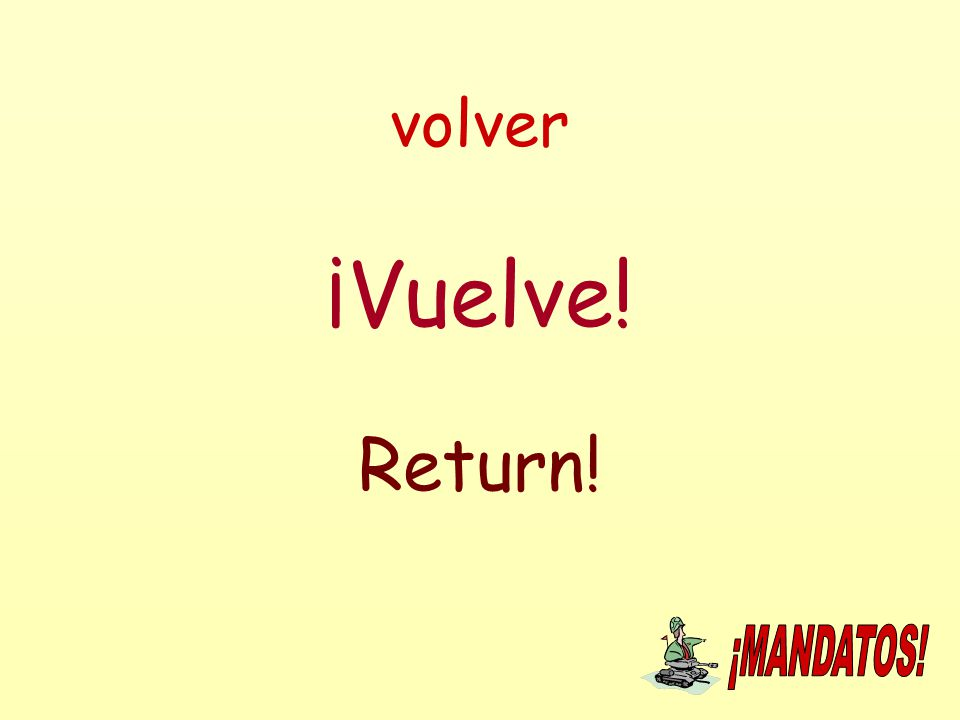 volver ¡Vuelve! Return!
