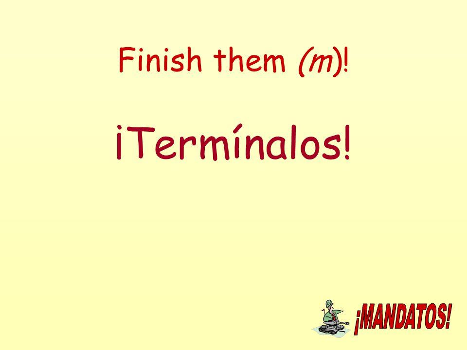 Finish them (m)! ¡Termínalos!