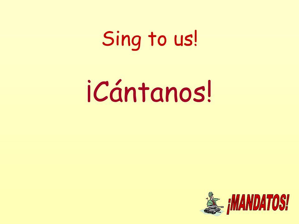 Sing to us! ¡Cántanos!