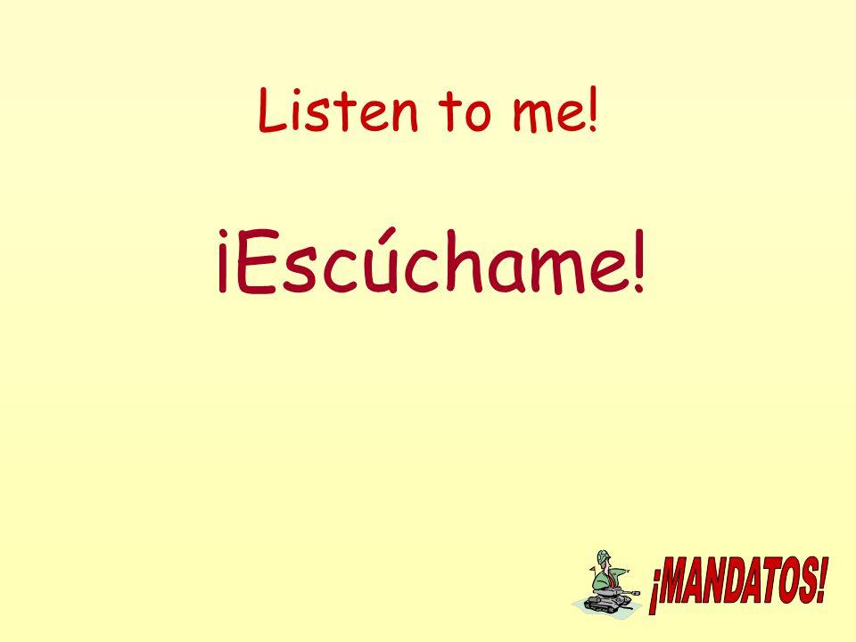 Listen to me! ¡Escúchame!