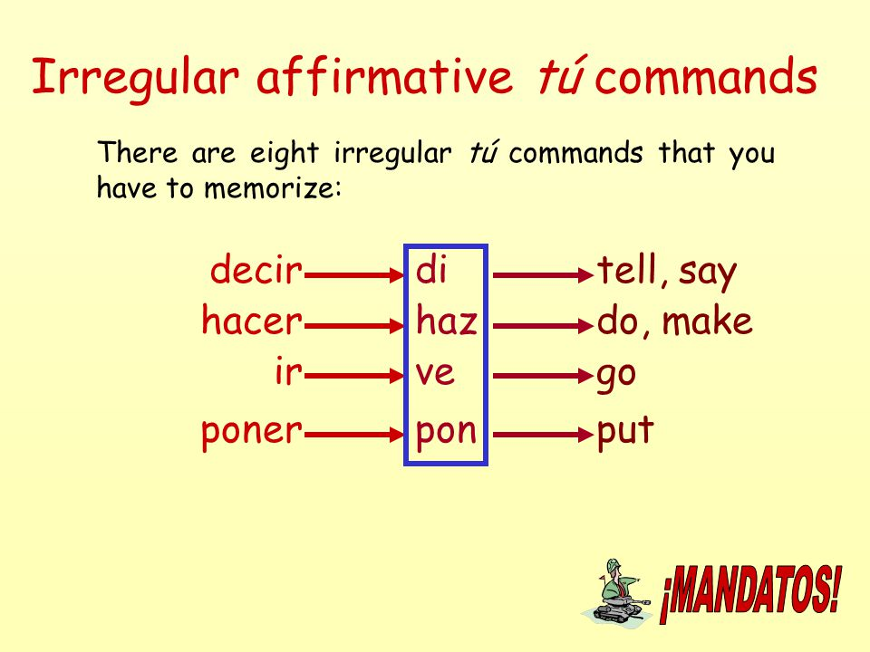 Irregular affirmative tú commands There are eight irregular tú commands that you have to memorize: decirditell, say hacer poner ir haz ve pon do, make
