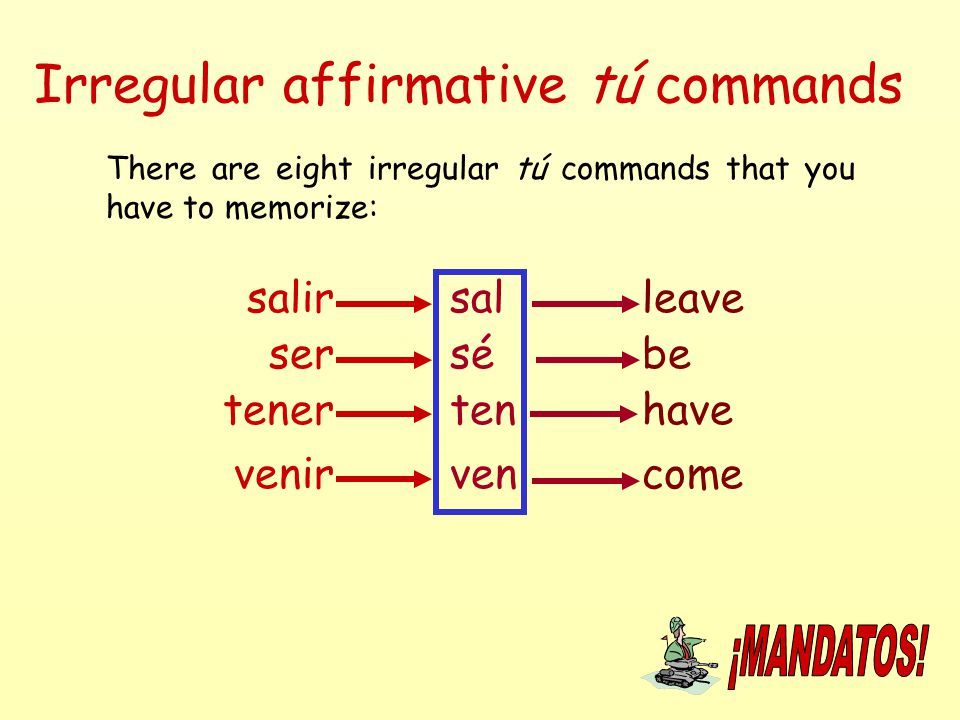 Irregular affirmative tú commands There are eight irregular tú commands that you have to memorize: salirsalleave ser venir tener sé ten ven be have co