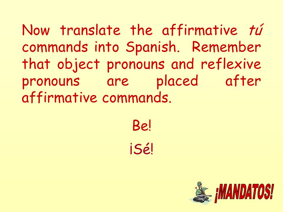 Now translate the affirmative tú commands into Spanish. Remember that object pronouns and reflexive pronouns are placed after affirmative commands. Be