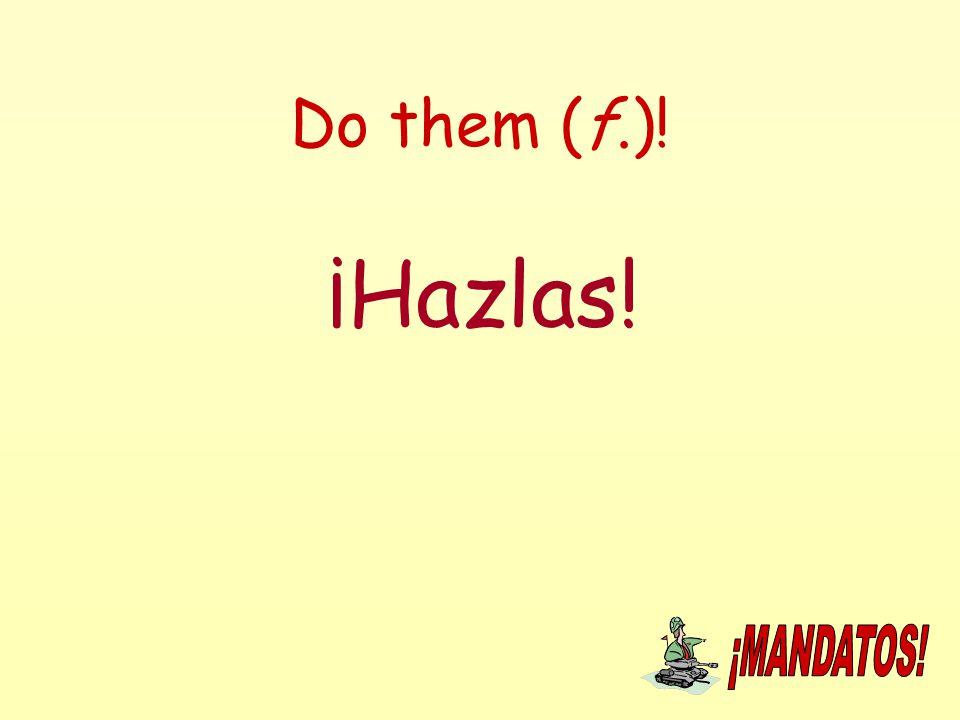 Do them (f.)! ¡Hazlas!