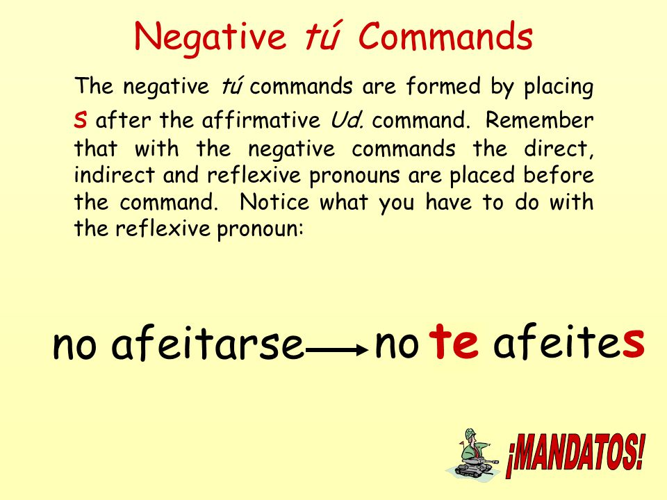 Negative tú Commands The negative tú commands are formed by placing s after the affirmative Ud. command. Remember that with the negative commands the