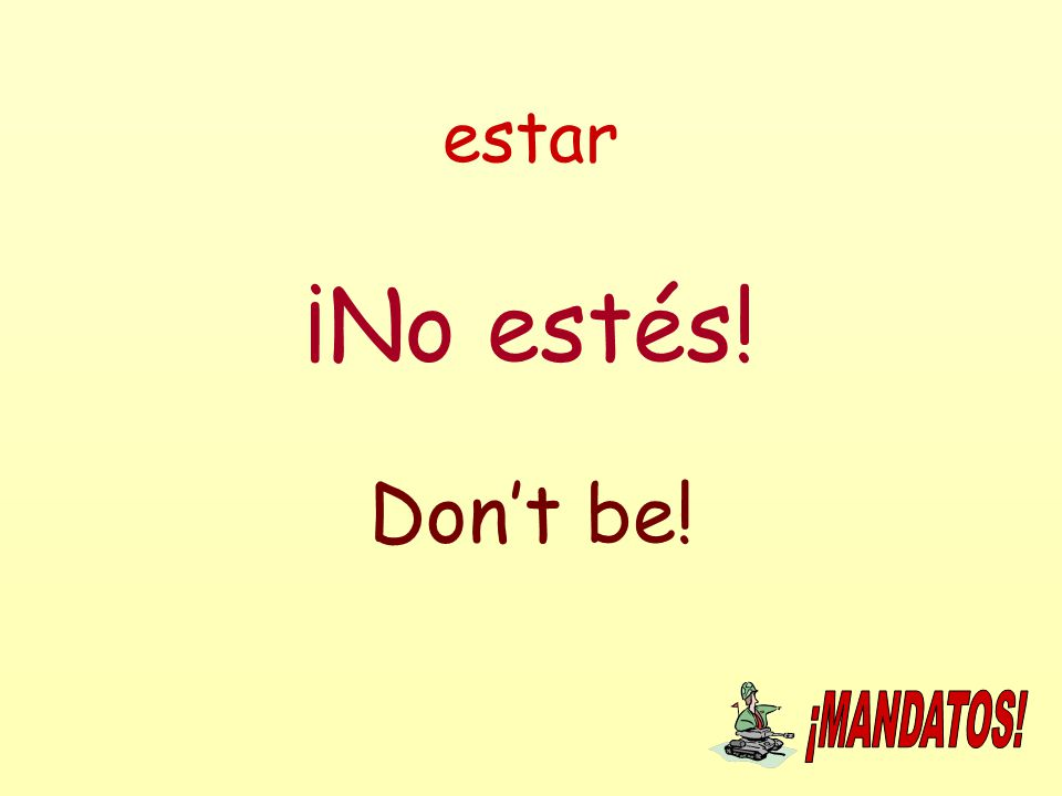 estar ¡No estés! Don't be!