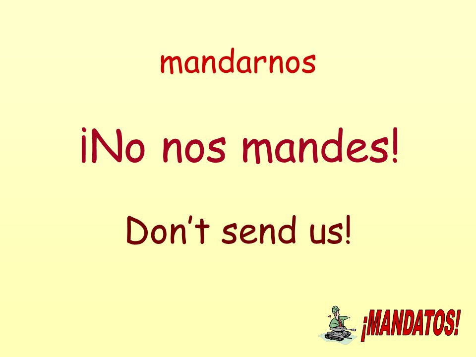 mandarnos ¡No nos mandes! Don't send us!