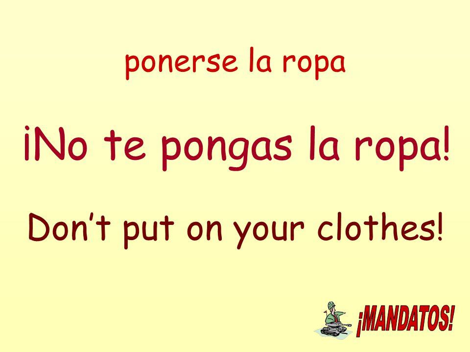 ponerse la ropa ¡No te pongas la ropa! Don't put on your clothes!