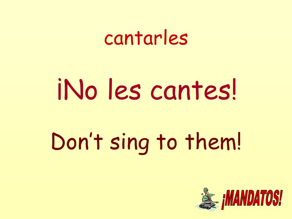 cantarles ¡No les cantes! Don't sing to them!