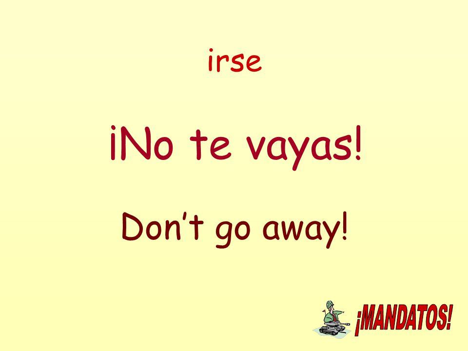 irse ¡No te vayas! Don't go away!