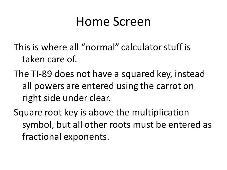 """Home Screen This is where all """"normal"""" calculator stuff is taken care of. The TI-89 does not have a squared key, instead all powers are entered using"""