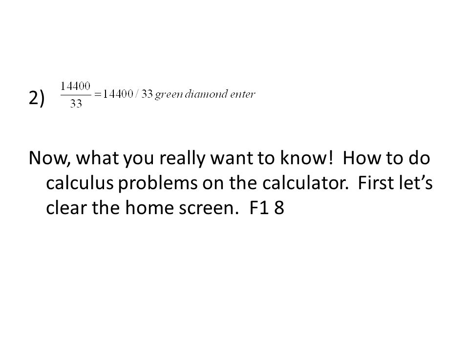 2) Now, what you really want to know! How to do calculus problems on the calculator. First let's clear the home screen. F1 8