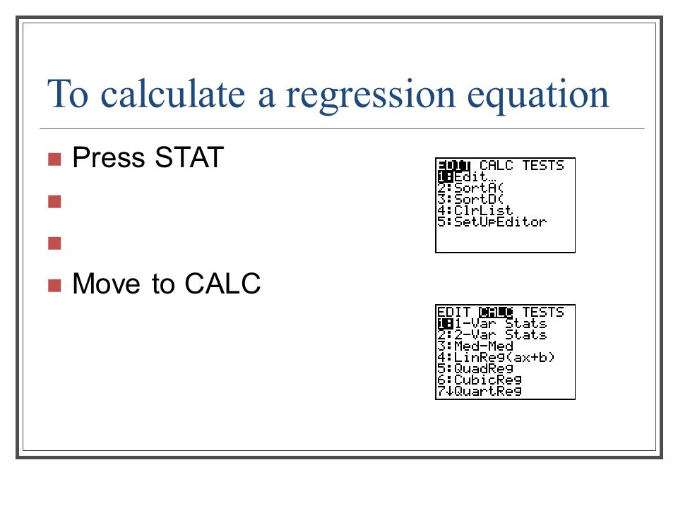 To calculate a regression equation Press STAT Move to CALC