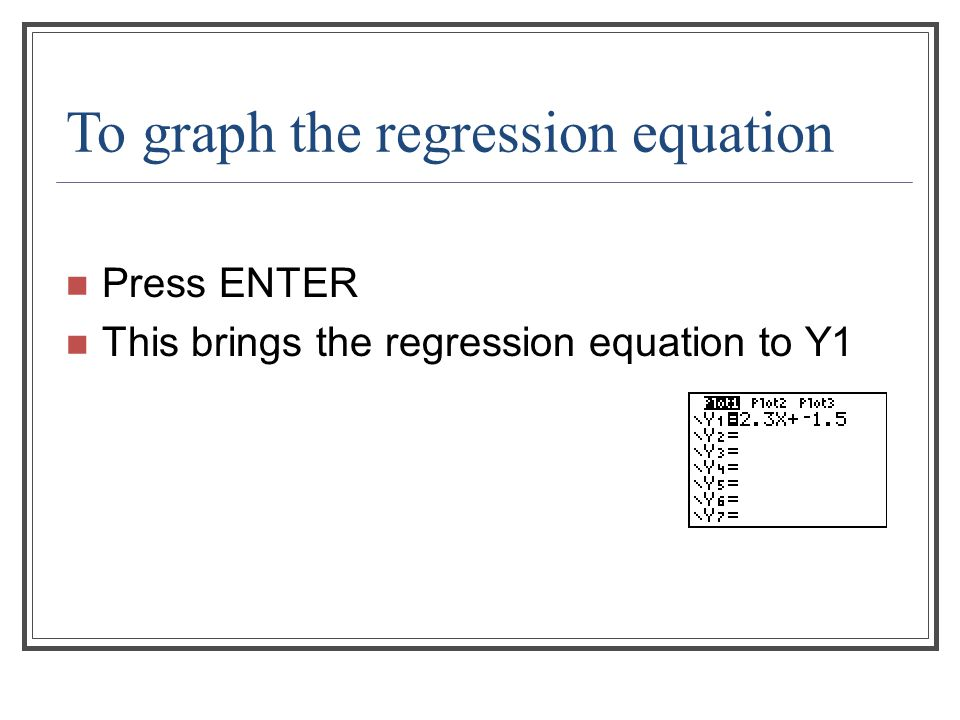 To graph the regression equation Press ENTER This brings the regression equation to Y1