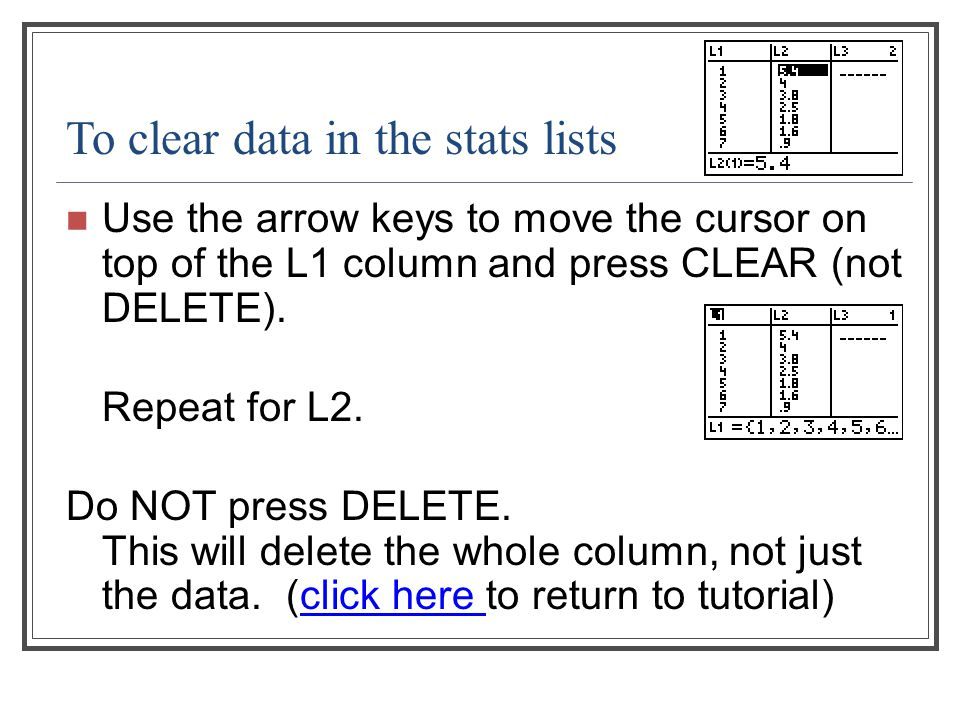 To clear data in the stats lists Use the arrow keys to move the cursor on top of the L1 column and press CLEAR (not DELETE). Repeat for L2. Do NOT pre