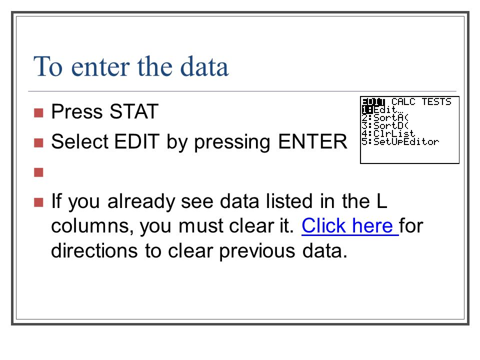 To enter the data Press STAT Select EDIT by pressing ENTER If you already see data listed in the L columns, you must clear it. Click here for directio