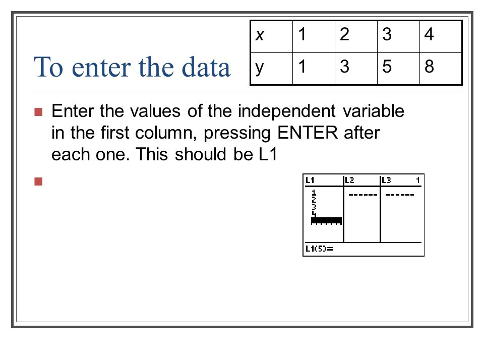 To enter the data Enter the values of the independent variable in the first column, pressing ENTER after each one. This should be L1 8531y 4321x