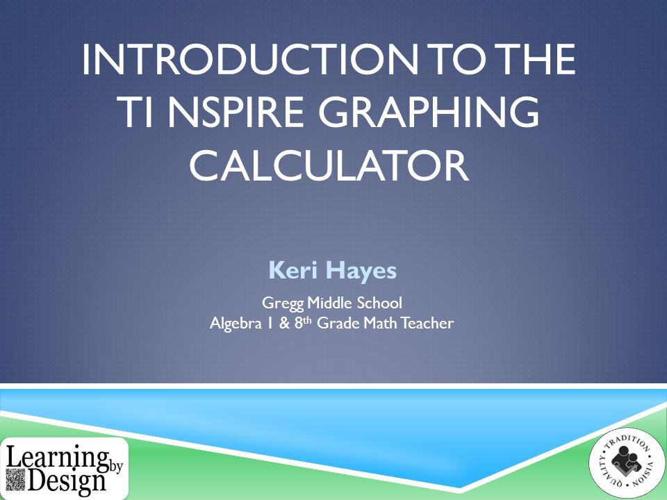 INTRODUCTION TO THE TI NSPIRE GRAPHING CALCULATOR Keri Hayes Gregg Middle School Algebra 1 & 8 th Grade Math Teacher