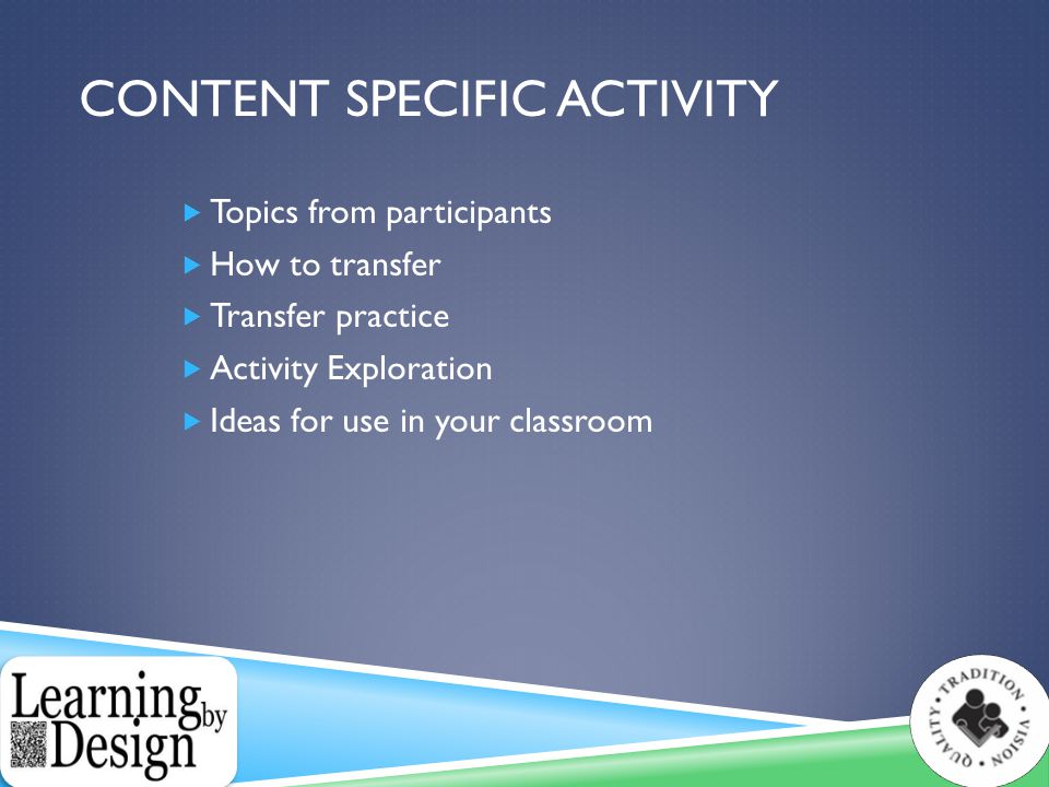 CONTENT SPECIFIC ACTIVITY  Topics from participants  How to transfer  Transfer practice  Activity Exploration  Ideas for use in your classroom