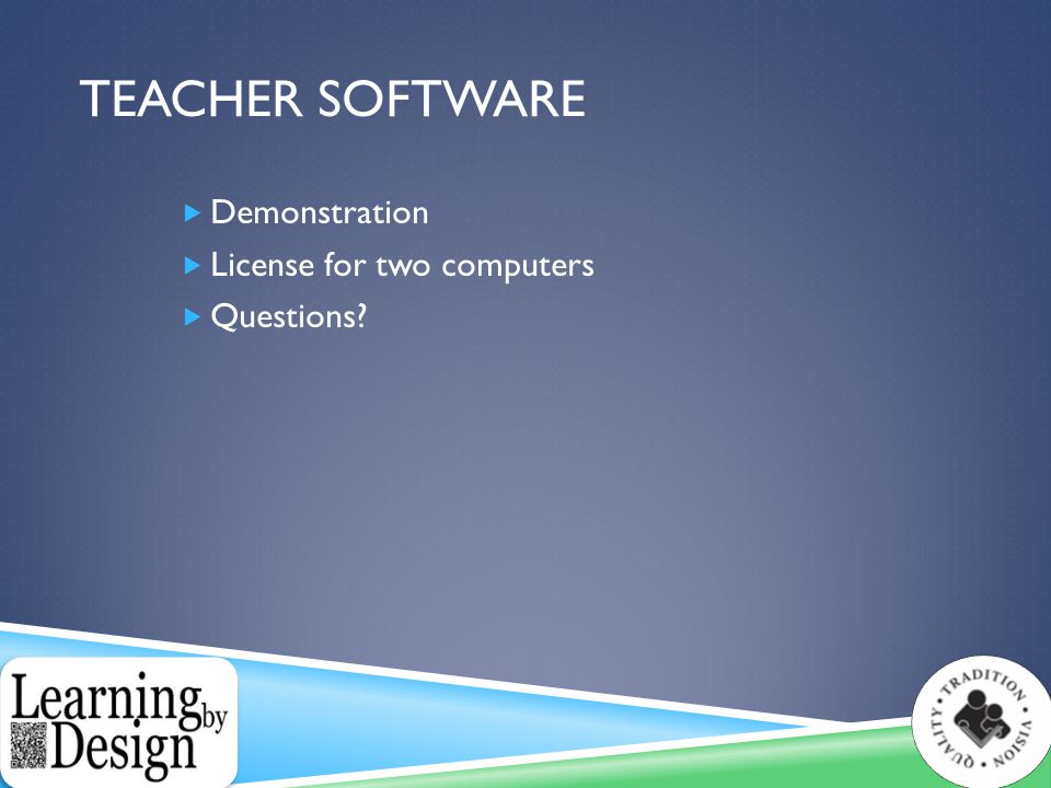 TEACHER SOFTWARE  Demonstration  License for two computers  Questions?