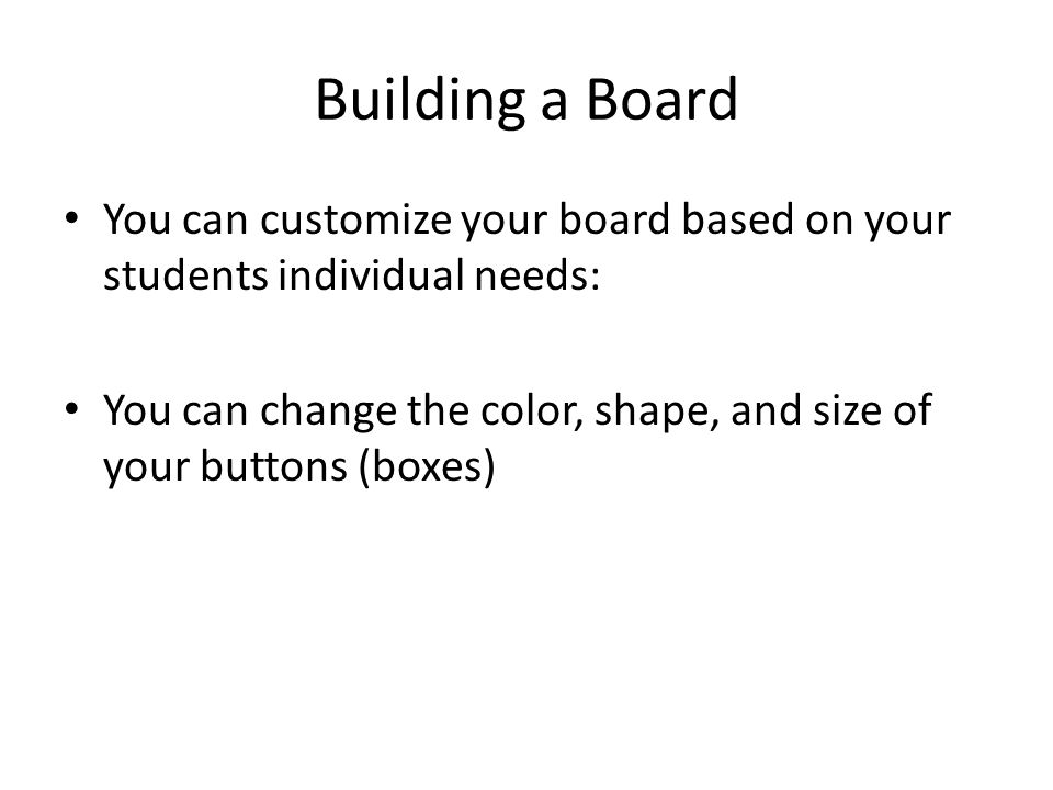 Building a Board You can customize your board based on your students individual needs: You can change the color, shape, and size of your buttons (boxes)